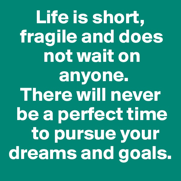 Life is short,     fragile and does           not wait on               anyone.     There will never    be a perfect time        to pursue your   dreams and goals.