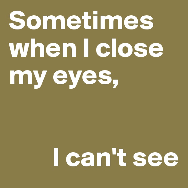 Sometimes when I close my eyes,            I can't see