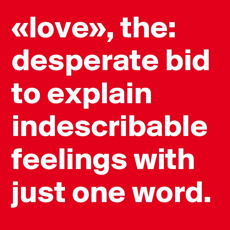 Love The Desperate Bid To Explain Indescribable Feelings With Just One Word