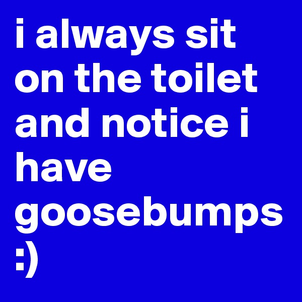 i always sit on the toilet and notice i have goosebumps :)