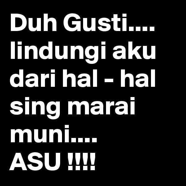 Duh Gusti.... lindungi aku dari hal - hal sing marai muni.... ASU !!!!