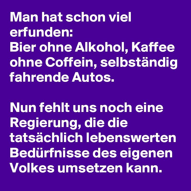 Man hat schon viel erfunden: Bier ohne Alkohol, Kaffee ohne Coffein, selbständig fahrende Autos.   Nun fehlt uns noch eine Regierung, die die tatsächlich lebenswerten Bedürfnisse des eigenen Volkes umsetzen kann.