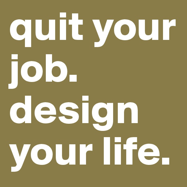 quit your job. design your life.