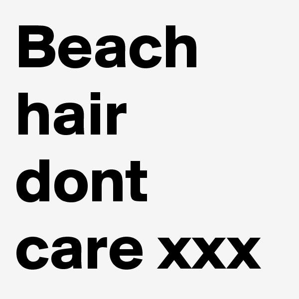Beach hair dont care xxx