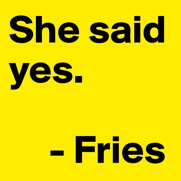 She said yes.       - Fries