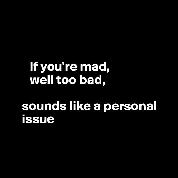 If you're mad,          well too bad,            sounds like a personal             issue