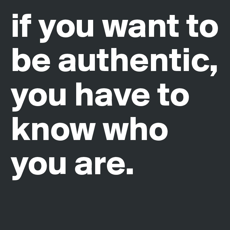 if you want to be authentic, you have to know who you are.