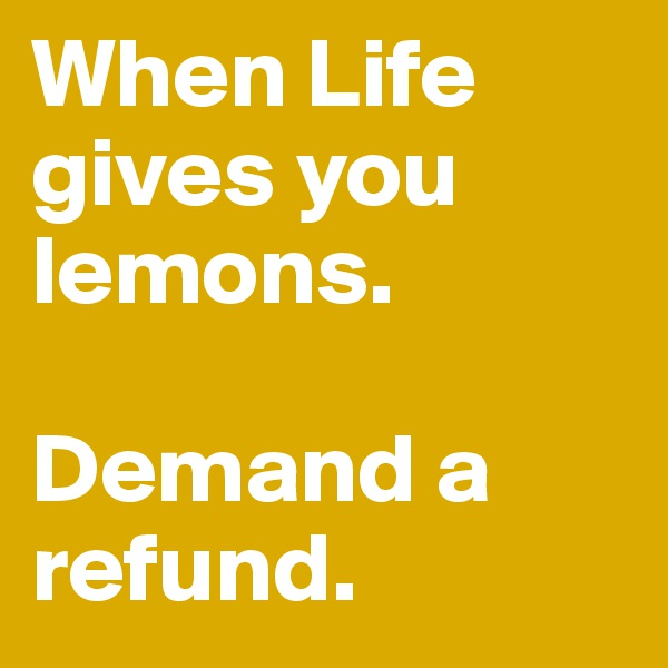 When Life gives you lemons.  Demand a refund.
