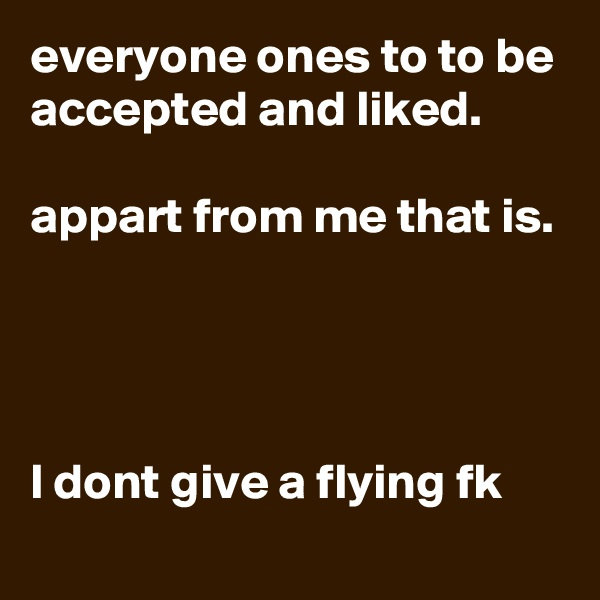 everyone ones to to be accepted and liked.  appart from me that is.      l dont give a flying fk