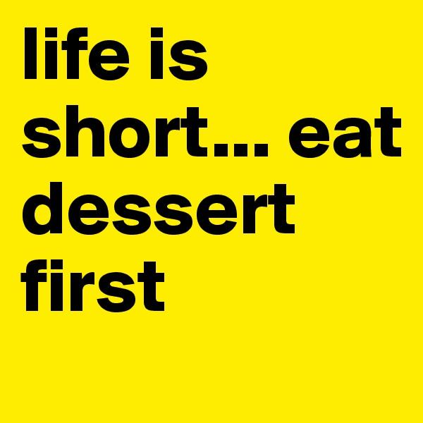 life is short... eat dessert first
