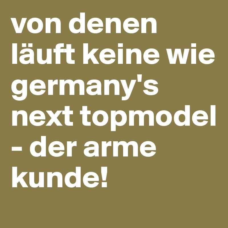 von denen läuft keine wie germany's next topmodel - der arme kunde!