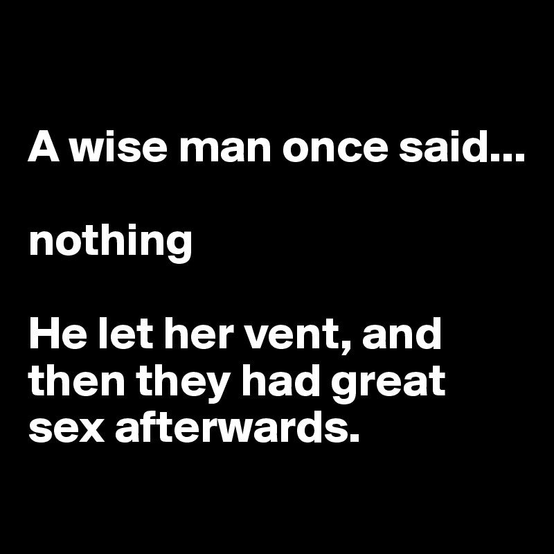 A wise man once said...  nothing  He let her vent, and then they had great sex afterwards.