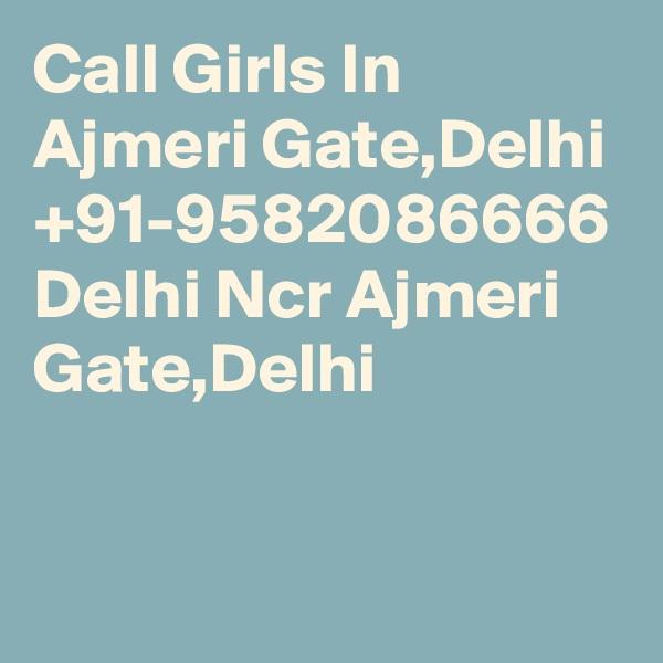 Call Girls In Ajmeri Gate,Delhi +91-9582086666 Delhi Ncr Ajmeri Gate,Delhi