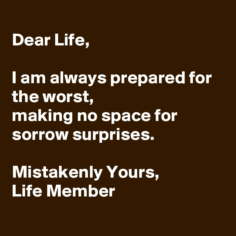 Dear Life,  I am always prepared for the worst, making no space for sorrow surprises.  Mistakenly Yours, Life Member