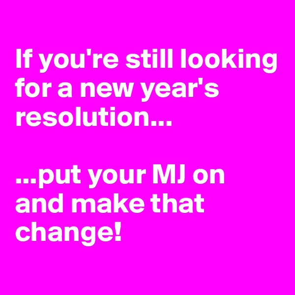 If you're still looking for a new year's resolution...  ...put your MJ on and make that change!