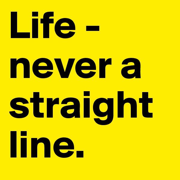 Life - never a straight line.
