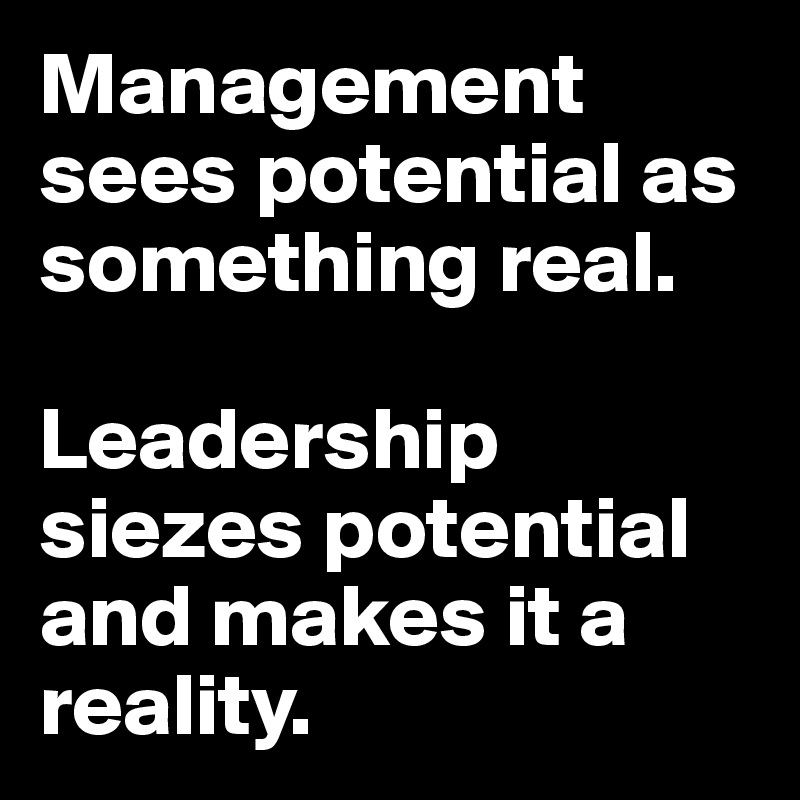 Management sees potential as something real.  Leadership siezes potential and makes it a reality.