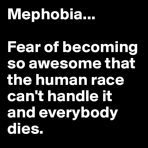Mephobia...     Fear of becoming so awesome that the human race can't handle it and everybody dies.
