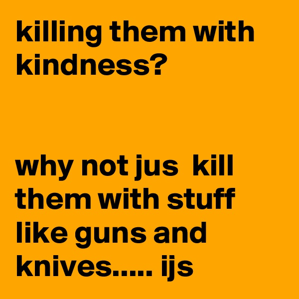 killing them with kindness?    why not jus  kill them with stuff like guns and knives..... ijs
