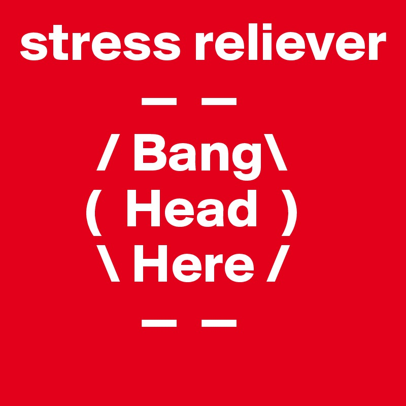 stress reliever            —  —        / Bang\       (  Head  )        \ Here /            —  —
