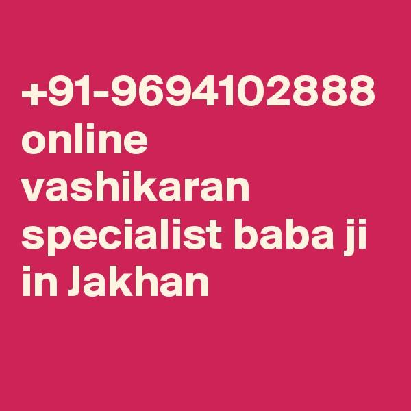 +91-9694102888 online vashikaran specialist baba ji in Jakhan