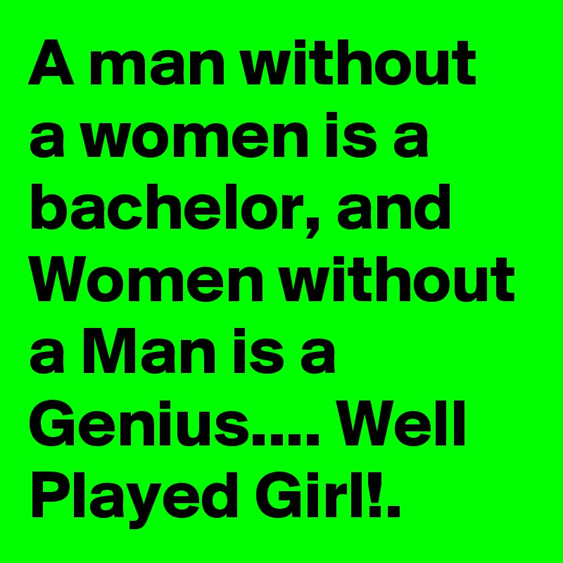 A man without a women is a bachelor, and Women without a Man is a Genius.... Well Played Girl!.