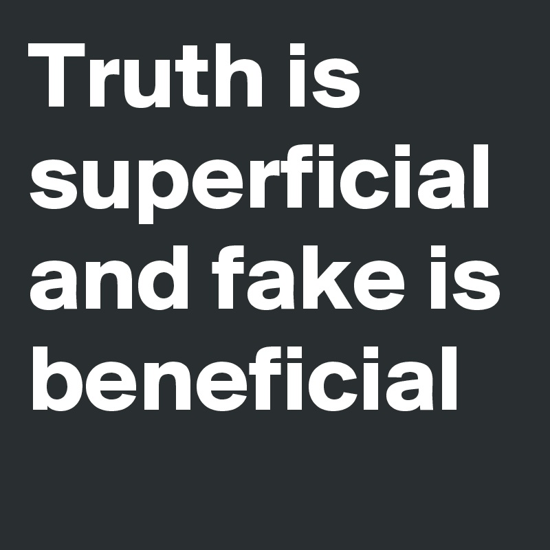 Truth is superficial and fake is beneficial