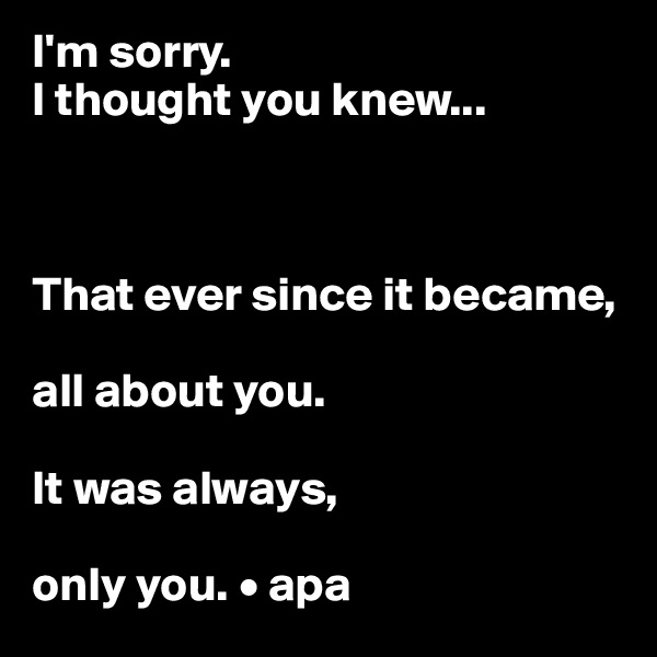 I'm sorry. I thought you knew...    That ever since it became,  all about you.  It was always,  only you. • apa
