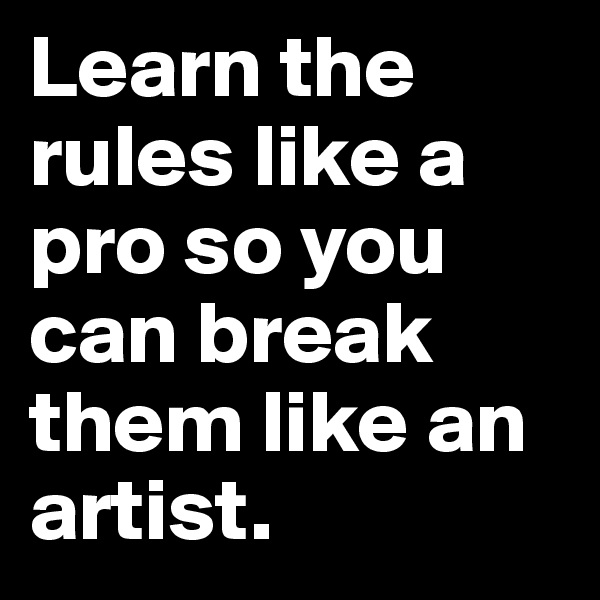 Learn the rules like a pro so you can break them like an artist.