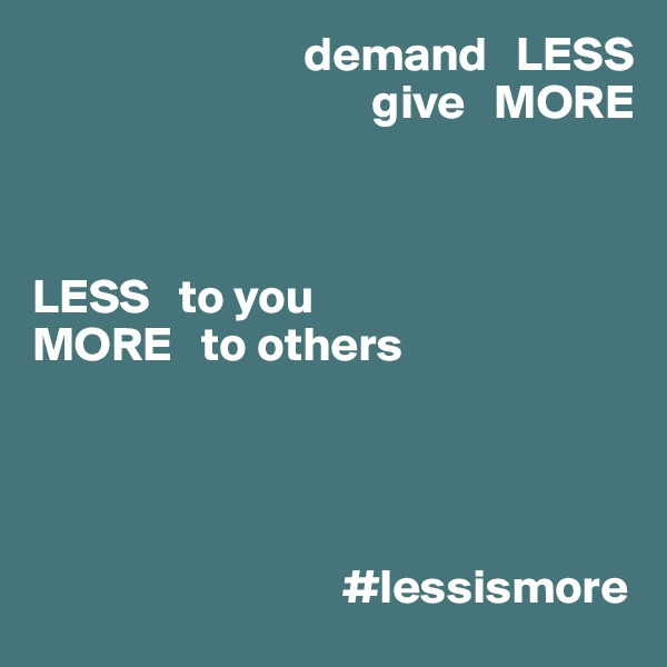 demand   LESS                                    give   MORE    LESS   to you MORE   to others                                      #lessismore