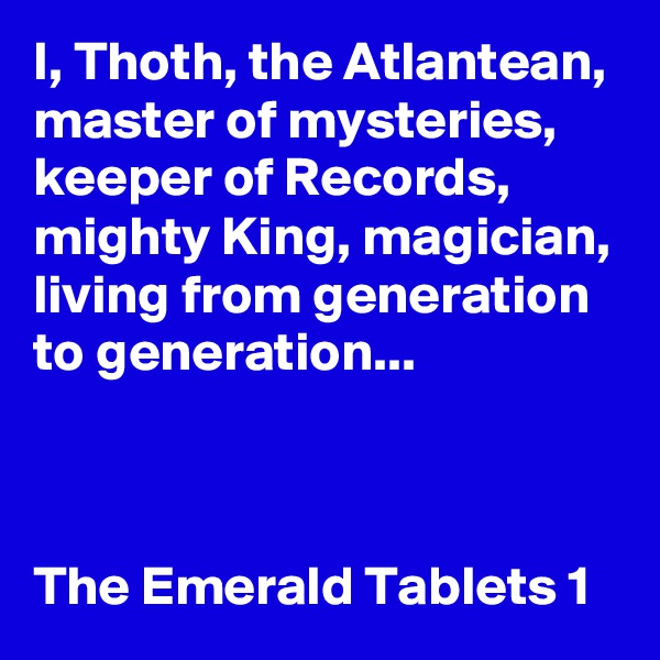 I, Thoth, the Atlantean, master of mysteries, keeper of Records, mighty King, magician, living from generation to generation...    The Emerald Tablets 1