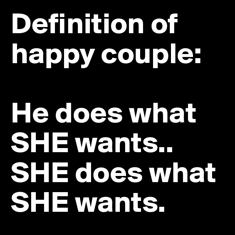 Definition of happy couple: He does what SHE wants.. SHE does what SHE