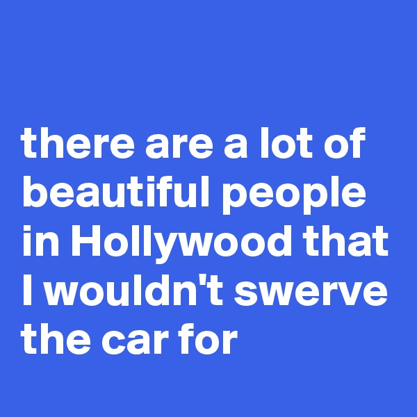 there are a lot of beautiful people in Hollywood that I wouldn't swerve the car for