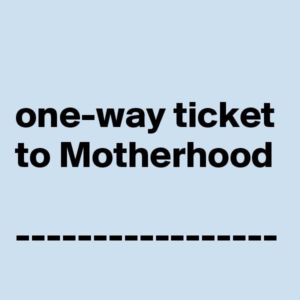 one-way ticket to Motherhood  -----------------