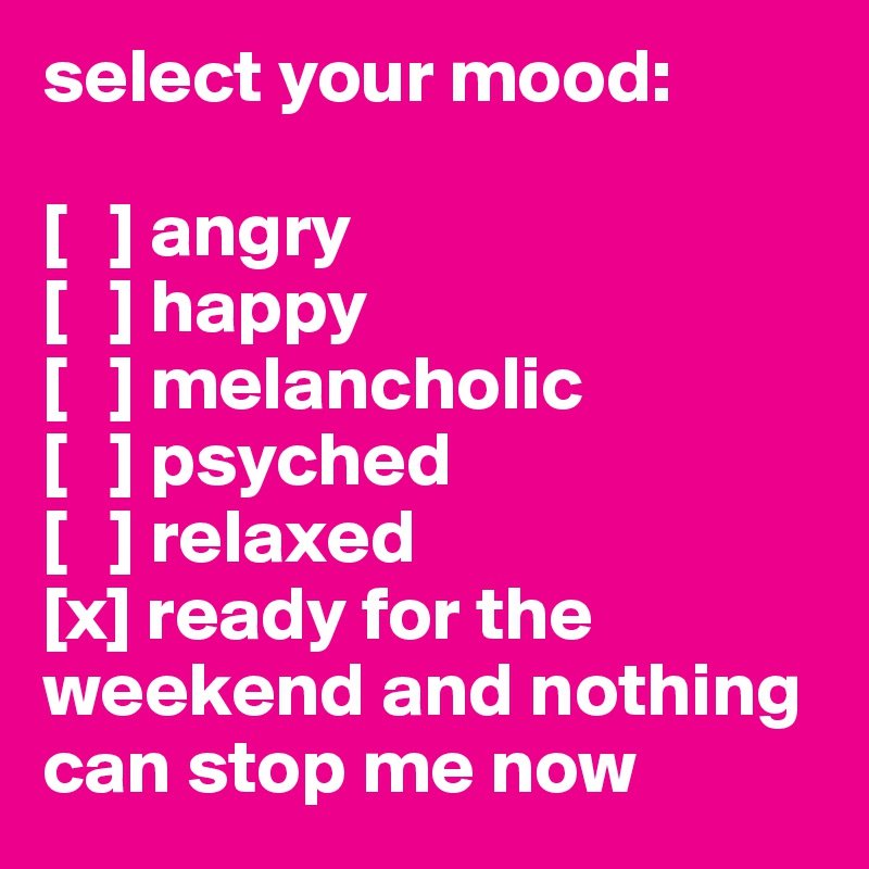 select your mood:  [   ] angry [   ] happy [   ] melancholic [   ] psyched [   ] relaxed [x] ready for the weekend and nothing can stop me now