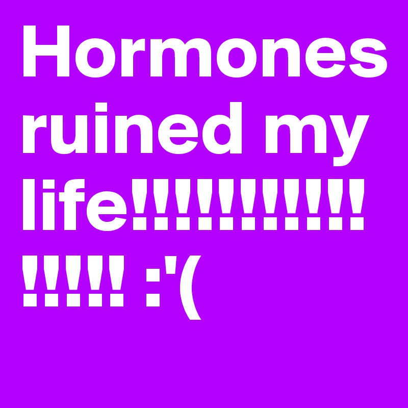Hormones ruined my life!!!!!!!!!!!!!!!! :'(
