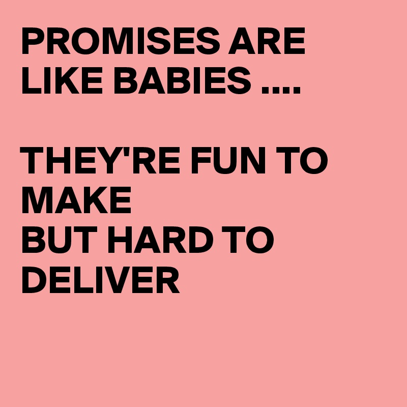 PROMISES ARE LIKE BABIES ....  THEY'RE FUN TO MAKE  BUT HARD TO DELIVER
