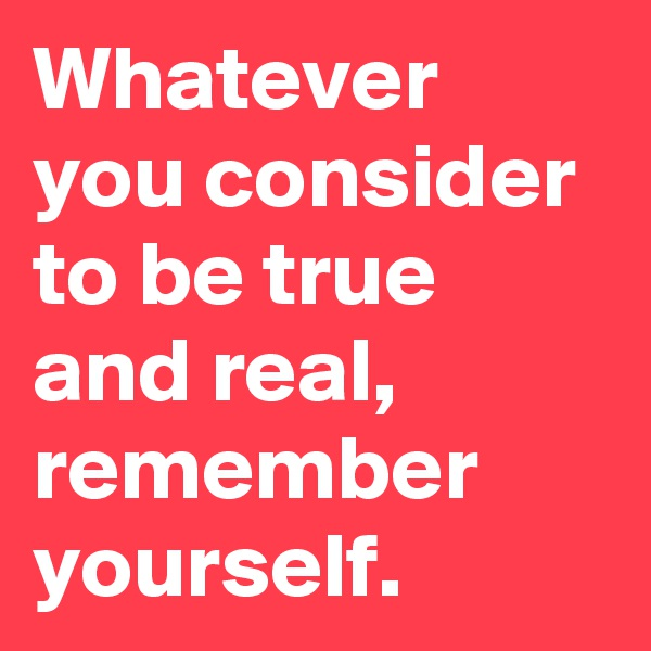 Whatever you consider to be true and real, remember yourself.