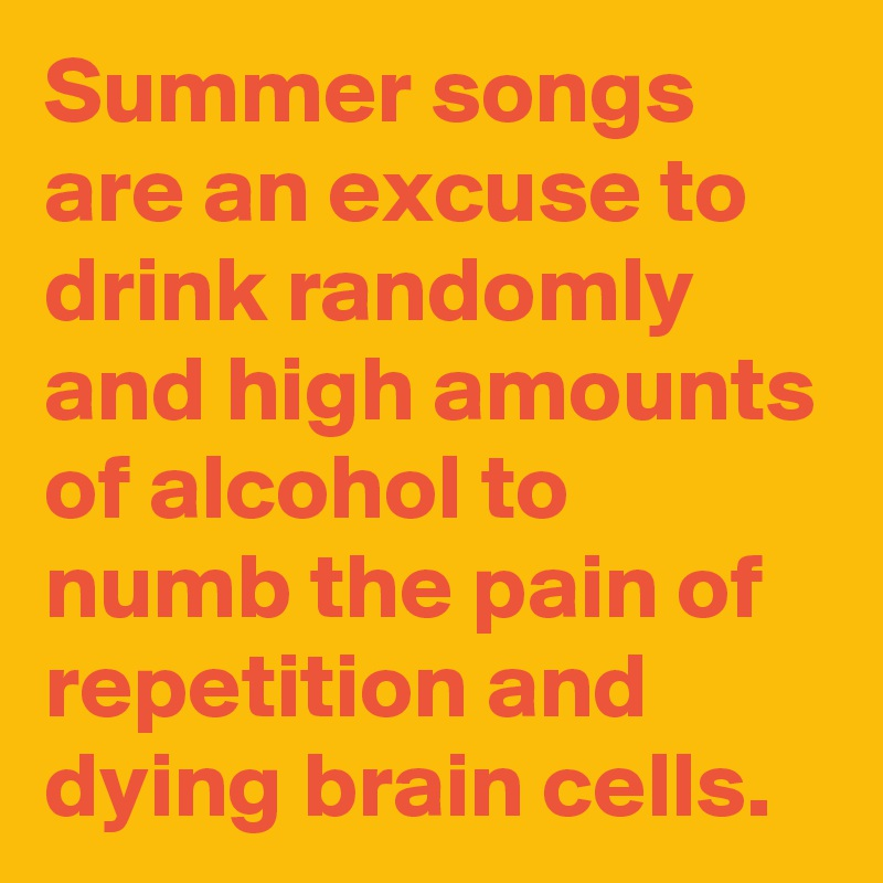 Summer songs are an excuse to drink randomly and high amounts of alcohol to numb the pain of repetition and dying brain cells.