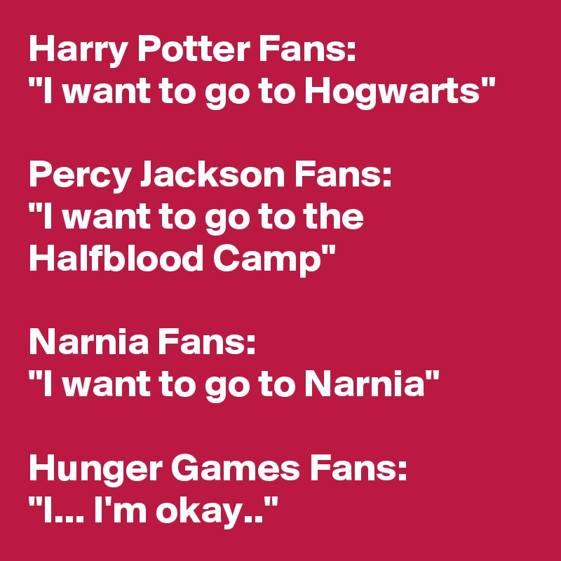 "Harry Potter Fans: ""I want to go to Hogwarts""  Percy Jackson Fans: ""I want to go to the Halfblood Camp""  Narnia Fans: ""I want to go to Narnia""  Hunger Games Fans: ""I... I'm okay.."""