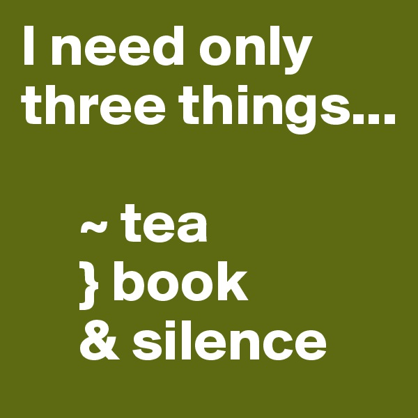 I need only three things...       ~ tea      } book      & silence