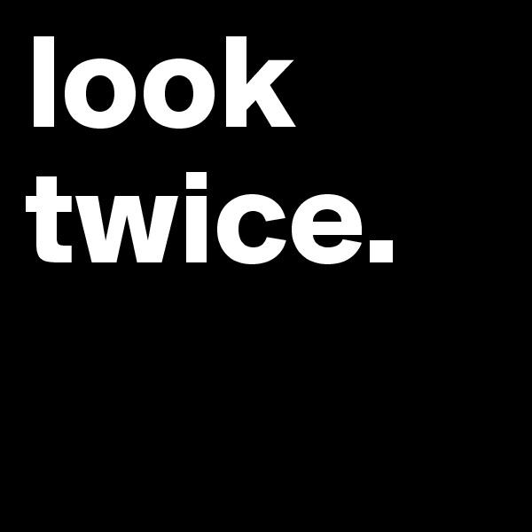 look twice.