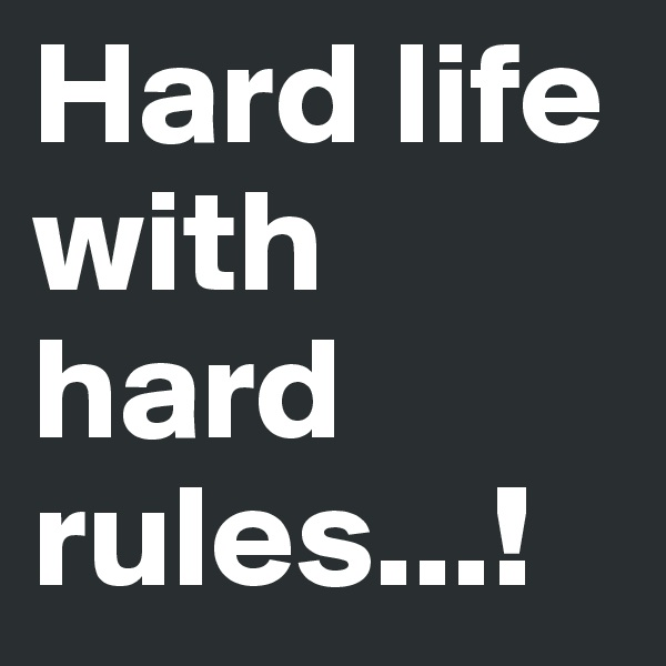 Hard life with hard rules...!