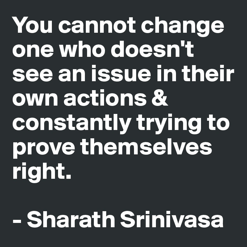 You cannot change one who doesn't see an issue in their own actions & constantly trying to prove themselves right.  - Sharath Srinivasa
