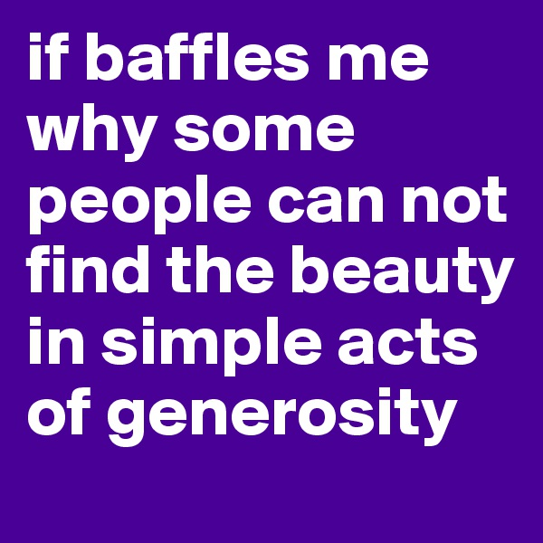 if baffles me why some people can not find the beauty in simple acts of generosity
