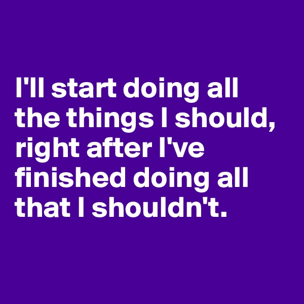 I'll start doing all the things I should,  right after I've finished doing all that I shouldn't.