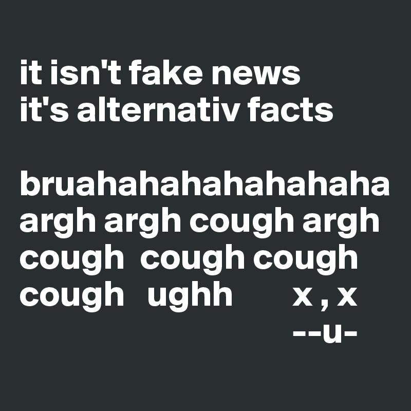 it isn't fake news it's alternativ facts  bruahahahahahahaha argh argh cough argh cough  cough cough cough   ughh        x , x                                      --u-