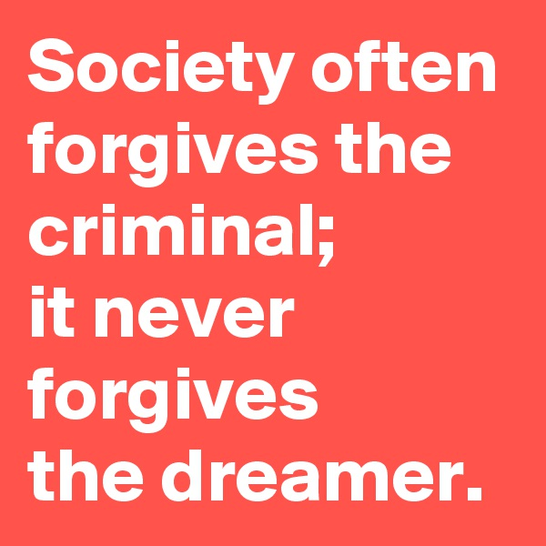 Society often forgives the criminal;  it never forgives  the dreamer.