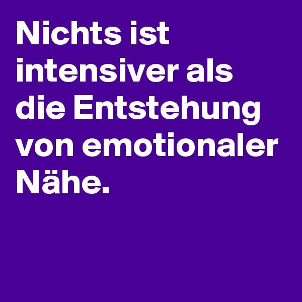 Nichts ist intensiver als die Entstehung von emotionaler Nähe.