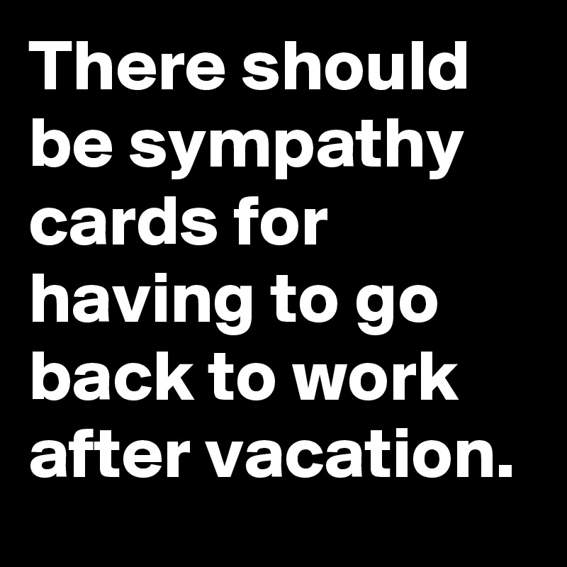 There should be sympathy cards for having to go back to ...